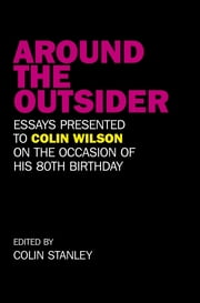 Around the Outsider - Essays presented to Colin Wilson on the occasion of his 80th birthday ebook by Colin Stanley