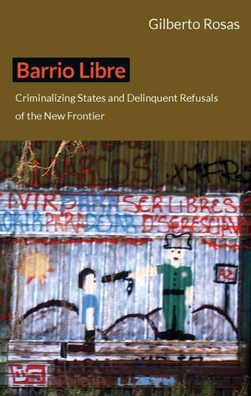 Barrio Libre - Criminalizing States and Delinquent Refusals of the New Frontier ebook by Gilberto Rosas