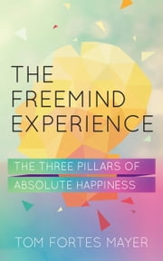 The FreeMind Experience - The Three Pillars of Absolute Happiness ebook by Tom Fortes Mayer