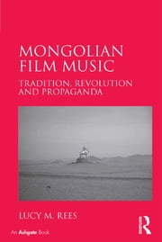 Mongolian Film Music - Tradition, Revolution and Propaganda ebook by Lucy M. Rees