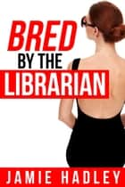Bred by the Librarian ebook by Jamie Hadley