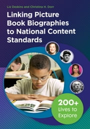 Linking Picture Book Biographies to National Content Standards - 200+ Lives to Explore ebook by Liz Deskins,Christina H. Dorr Ph.D.