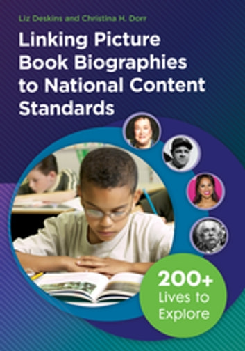 Linking Picture Book Biographies to National Content Standards: 200+ Lives to Explore - 200+ Lives to Explore ebook by Liz Deskins,Christina H. Dorr
