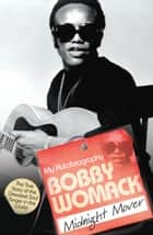 Bobby Womack: My Autobiography - Midnight Mover ebook by Bobby Womack