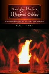 Earthly Bodies, Magical Selves: Contemporary Pagans and the Search for Community ebook by Pike, Sarah M.