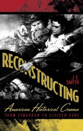 Reconstructing American Historical Cinema - From Cimarron to Citizen Kane ebook by J.E. Smyth