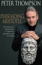 Persuading Aristotle - The timeless art of persuasion in business, negotiation and the media ebook by Peter Thompson