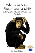 What's So Great About Jane Goodall? - A Biography of Jane Goodall Just For Kids! ebook by Blake Bibbins