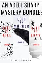 An Adele Sharp Mystery Bundle: Left to Kill (#4), Left to Murder (#5), and Left to Envy (#6) ebook by Blake Pierce
