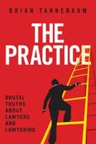 The Practice - Brutal Truths About Lawyers and Lawyering ebook by Brian Tannebaum