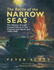 The Battle of the Narrow Seas - The History of Light Coastal Forces in the Channel and North Sea 1939-1945 ebook by Peter   Scott