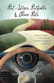 Pit Stops, Pitfalls and Olive Pits - A Literary License to Enjoy Driving Escapades Throughout Scenic Italy ebook by John Tabellione