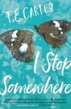 I Stop Somewhere ebook by T.E. Carter
