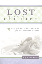Lost Children - Coping with Miscarriage for Latter-Day Saints ebook by R.J. Christensen