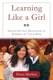 Learning Like a Girl - Educating Our Daughters in Schools of Their Own ebook by Diana Meehan