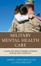 Military Mental Health Care - A Guide for Service Members, Veterans, Families, and Community ebook by Cheryl Lawhorne-Scott, Don Philpott, Sgt. Major Bryan Battaglia
