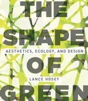 The Shape of Green - Aesthetics, Ecology, and Design ebook by Lance Hosey