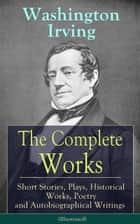 The Complete Works of Washington Irving: Short Stories, Plays, Historical Works, Poetry and Autobiographical Writings (Illustrated) ebook by Washington Irving,Randolph Caldecott