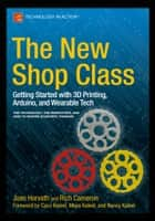 The New Shop Class - Getting Started with 3D Printing, Arduino, and Wearable Tech ebook by