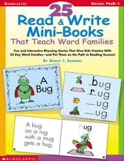 25 Read & Write Mini-Books That Teach Word Families: Fun and Interactive Rhyming Stories That Give Kids Practice With the 25 Key Word Families-and Put ebook by Sanders, Nancy I.