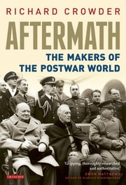 Aftermath - The Makers of the Postwar World ebook by Richard Crowder