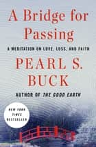 A Bridge for Passing - A Meditation on Love, Loss, and Faith ebook by Pearl S. Buck