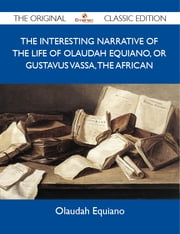 The Interesting Narrative of the Life of Olaudah Equiano, Or Gustavus Vassa, The African - The Original Classic Edition ebook by Equiano Olaudah