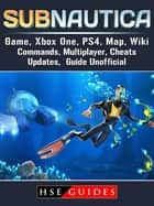 Subnautica Game, Xbox One, PS4, Map, Wiki, Commands, Multiplayer, Cheats, Updates, Guide Unofficial ebook by HSE Guides
