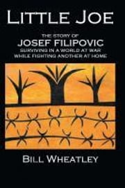 "Little Joe - The Story of Josef Filipovic Surviving in a World at War while Fighting Another at Home"" ebook by Wheatley, Bill"