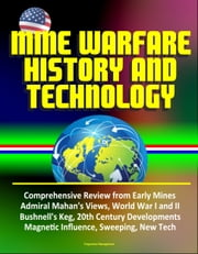 Mine Warfare History and Technology: Comprehensive Review from Early Mines, Admiral Mahan's Views, World War I and II, Bushnell's Keg, 20th Century Developments, Magnetic Influence, Sweeping, New Tech ebook by Progressive Management