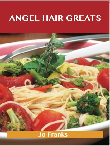 Angel Hair Greats: Delicious Angel Hair Recipes, The Top 70 Angel Hair Recipes ebook by Jo Franks