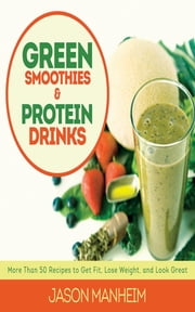 Green Smoothies and Protein Drinks - More Than 50 Recipes to Get Fit, Lose Weight, and Look Great ebook by Jason Manheim,Leo Quijano