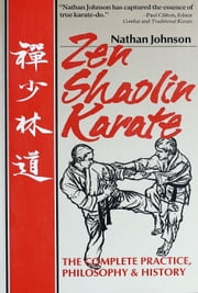 Zen Shaolin Karate - The complete Practice, Philosophy and History ebook by Nathan Johnson