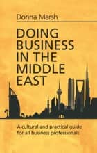 Doing Business in the Middle East - A cultural and practical guide for all Business Professionals ebook by Donna Marsh