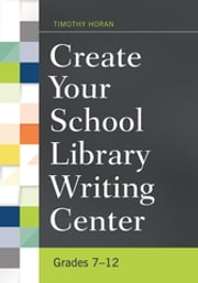 Create Your School Library Writing Center: Grades 7–12 ebook by Timothy Horan