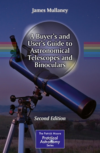 A Buyer's and User's Guide to Astronomical Telescopes and Binoculars ebook by James Mullaney