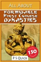 All About: Formidable First Chinese Dynasties ebook by P S Quick