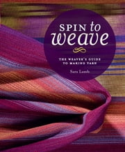 Spin to Weave - The Weaver's Guide to Making Yarn ebook by Sara Lamb