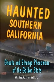 Haunted Southern California - Ghosts and Strange Phenomena of the Golden State ebook by Charles A. Stansfield
