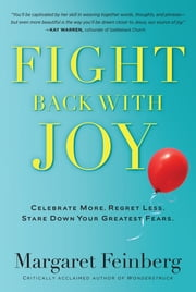 Fight Back With Joy - Celebrate More. Regret Less. Stare Down Your Greatest Fears. ebook by Feinberg
