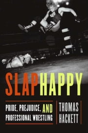 Slaphappy - Pride, Prejudice, and Professional Wrestling ebook by Thomas Hackett