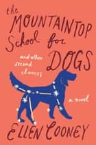 The Mountaintop School for Dogs and Other Second Chances ebook by Ellen Cooney