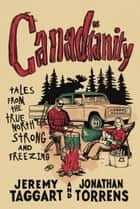 Canadianity - Tales from the True North Strong and Freezing ebook by Jeremy Taggart, Jonathan Torrens
