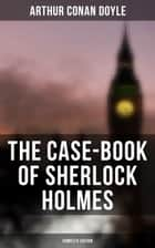 The Case-Book of Sherlock Holmes (Complete Edition) - The Illustrious Client, The Blanched Soldier, The Mazarin Stone, The Three Gables, The Lion's Mane… ebook by Arthur Conan Doyle