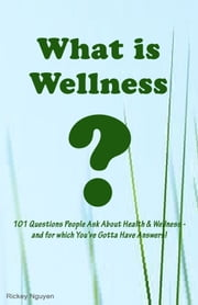 What is Wellness? 101 Questions People Ask About Health and Wellness: and for which You've Gotta Have Answers! ebook by Rickey Nguyen