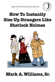 How To Instantly Size-Up Strangers Like Sherlock Holmes ebook by Mark A. Williams, Sr.