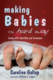 Making Babies the Hard Way - Living With Infertility and Treatment ebook by Caroline Gallup