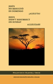 Jesus no Resucito en Domingo. Aleluya!/Jesus Didn't Resurrect On Sunday. Allelujah! ebook by Bartra Gros,Francisco J.