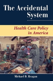 The Accidental System - Health Care Policy In America ebook by Michael D Reagan