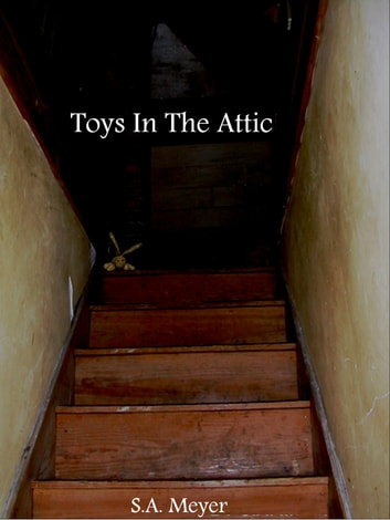 Toys In The Attic ebook by S.A. Meyer